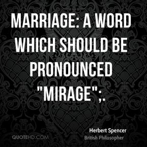 "Herbert Spencer - Marriage: A word which should be pronounced ""mirage"";."