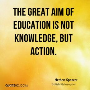 Herbert Spencer - The great aim of education is not knowledge, but action.
