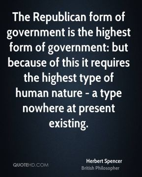 Herbert Spencer - The Republican form of government is the highest form of government: but because of this it requires the highest type of human nature - a type nowhere at present existing.