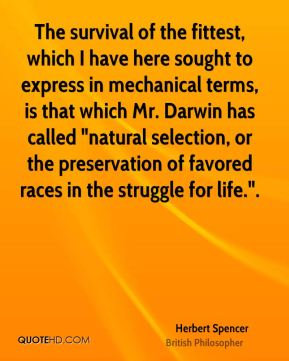 """Herbert Spencer - The survival of the fittest, which I have here sought to express in mechanical terms, is that which Mr. Darwin has called """"natural selection, or the preservation of favored races in the struggle for life.""""."""