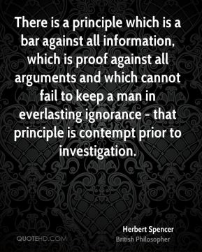 Herbert Spencer - There is a principle which is a bar against all information, which is proof against all arguments and which cannot fail to keep a man in everlasting ignorance - that principle is contempt prior to investigation.