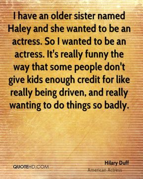 I have an older sister named Haley and she wanted to be an actress. So I wanted to be an actress. It's really funny the way that some people don't give kids enough credit for like really being driven, and really wanting to do things so badly.