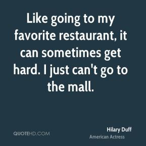Hilary Duff - Like going to my favorite restaurant, it can sometimes get hard. I just can't go to the mall.