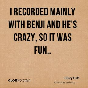 Hilary Duff - I recorded mainly with Benji and he's crazy, so it was fun.