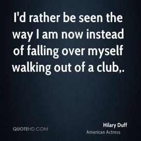 Hilary Duff - I'd rather be seen the way I am now instead of falling over myself walking out of a club.