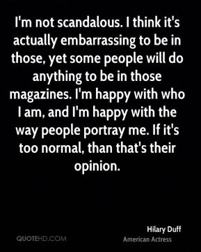 Hilary Duff - I'm not scandalous. I think it's actually embarrassing to be in those, yet some people will do anything to be in those magazines. I'm happy with who I am, and I'm happy with the way people portray me. If it's too normal, than that's their opinion.