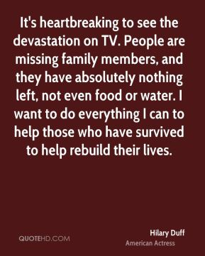 It's heartbreaking to see the devastation on TV. People are missing family members, and they have absolutely nothing left, not even food or water. I want to do everything I can to help those who have survived to help rebuild their lives.