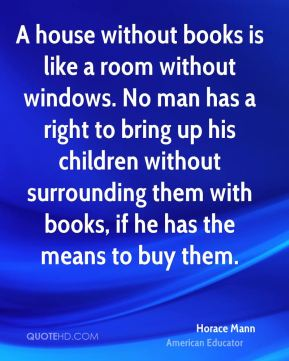 Horace Mann - A house without books is like a room without windows. No man has a right to bring up his children without surrounding them with books, if he has the means to buy them.