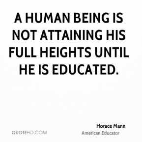 Horace Mann - A human being is not attaining his full heights until he is educated.