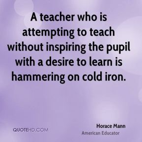 Horace Mann - A teacher who is attempting to teach without inspiring the pupil with a desire to learn is hammering on cold iron.