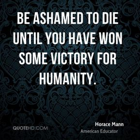 Horace Mann - Be ashamed to die until you have won some victory for humanity.