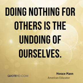 Doing nothing for others is the undoing of ourselves.