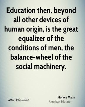 Horace Mann - Education then, beyond all other devices of human origin, is the great equalizer of the conditions of men, the balance-wheel of the social machinery.