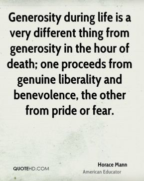 Horace Mann - Generosity during life is a very different thing from generosity in the hour of death; one proceeds from genuine liberality and benevolence, the other from pride or fear.
