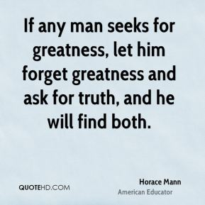 If any man seeks for greatness, let him forget greatness and ask for truth, and he will find both.