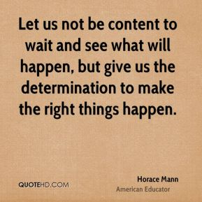 Let us not be content to wait and see what will happen, but give us the determination to make the right things happen.