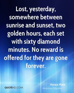 Horace Mann - Lost, yesterday, somewhere between sunrise and sunset, two golden hours, each set with sixty diamond minutes. No reward is offered for they are gone forever.