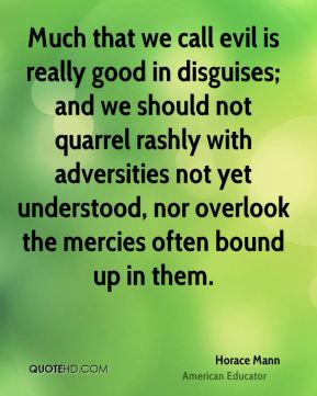Much that we call evil is really good in disguises; and we should not quarrel rashly with adversities not yet understood, nor overlook the mercies often bound up in them.