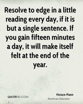 Horace Mann - Resolve to edge in a little reading every day, if it is but a single sentence. If you gain fifteen minutes a day, it will make itself felt at the end of the year.