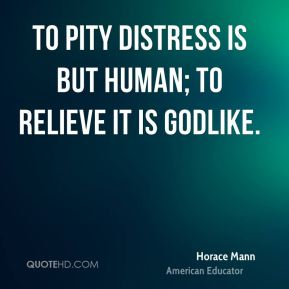 Horace Mann - To pity distress is but human; to relieve it is Godlike.