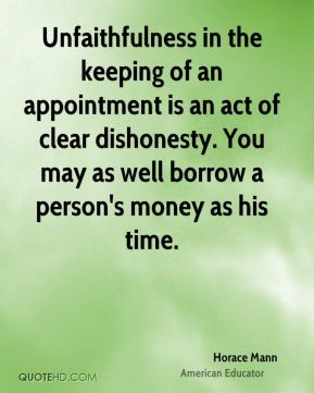 Horace Mann - Unfaithfulness in the keeping of an appointment is an act of clear dishonesty. You may as well borrow a person's money as his time.