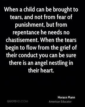 Horace Mann - When a child can be brought to tears, and not from fear of punishment, but from repentance he needs no chastisement. When the tears begin to flow from the grief of their conduct you can be sure there is an angel nestling in their heart.