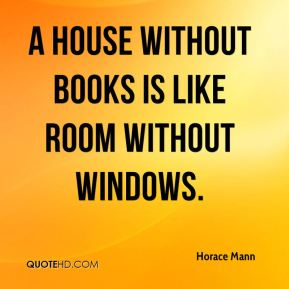 A house without books is like room without windows.