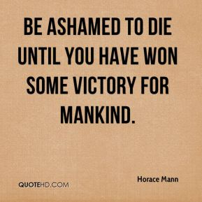 Be ashamed to die until you have won some victory for mankind.