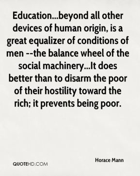 Education...beyond all other devices of human origin, is a great equalizer of conditions of men --the balance wheel of the social machinery...It does better than to disarm the poor of their hostility toward the rich; it prevents being poor.