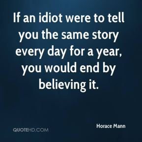 If an idiot were to tell you the same story every day for a year, you would end by believing it.