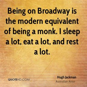 Hugh Jackman - Being on Broadway is the modern equivalent of being a monk. I sleep a lot, eat a lot, and rest a lot.