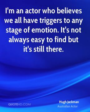 I'm an actor who believes we all have triggers to any stage of emotion. It's not always easy to find but it's still there.