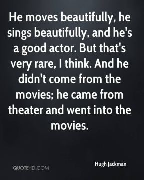 He moves beautifully, he sings beautifully, and he's a good actor. But that's very rare, I think. And he didn't come from the movies; he came from theater and went into the movies.