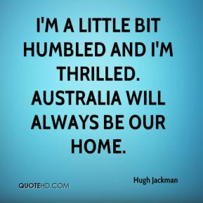 I'm a little bit humbled and I'm thrilled. Australia will always be our home.