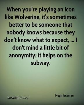 When you're playing an icon like Wolverine, it's sometimes better to be someone that nobody knows because they don't know what to expect, ... I don't mind a little bit of anonymity; it helps on the subway.