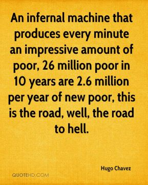 Hugo Chavez - An infernal machine that produces every minute an impressive amount of poor, 26 million poor in 10 years are 2.6 million per year of new poor, this is the road, well, the road to hell.