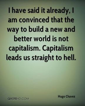 Hugo Chavez - I have said it already, I am convinced that the way to build a new and better world is not capitalism. Capitalism leads us straight to hell.