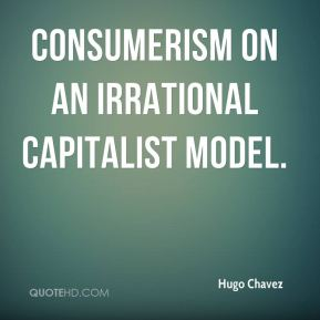 consumerism on an irrational capitalist model.