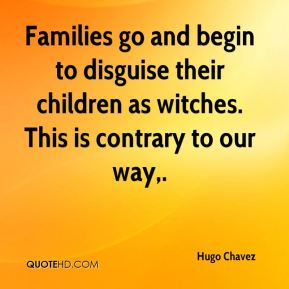Families go and begin to disguise their children as witches. This is contrary to our way.