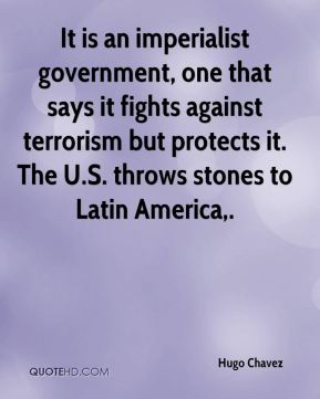 It is an imperialist government, one that says it fights against terrorism but protects it. The U.S. throws stones to Latin America.