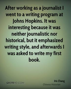 After working as a journalist I went to a writing program at Johns Hopkins. It was interesting because it was neither journalistic nor historical, but it emphasized writing style, and afterwards I was asked to write my first book.