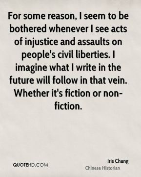 Iris Chang - For some reason, I seem to be bothered whenever I see acts of injustice and assaults on people's civil liberties. I imagine what I write in the future will follow in that vein. Whether it's fiction or non-fiction.