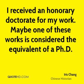 I received an honorary doctorate for my work. Maybe one of these works is considered the equivalent of a Ph.D.