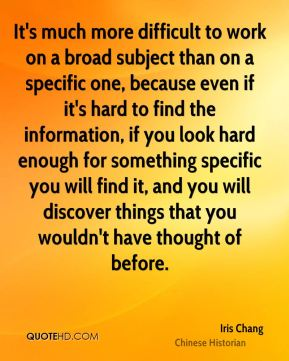 It's much more difficult to work on a broad subject than on a specific one, because even if it's hard to find the information, if you look hard enough for something specific you will find it, and you will discover things that you wouldn't have thought of before.