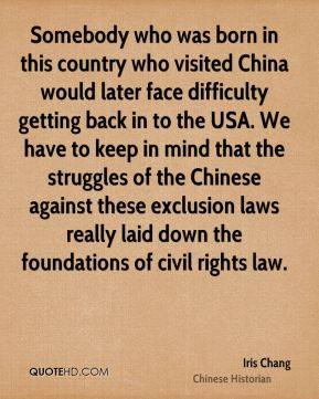 Somebody who was born in this country who visited China would later face difficulty getting back in to the USA. We have to keep in mind that the struggles of the Chinese against these exclusion laws really laid down the foundations of civil rights law.