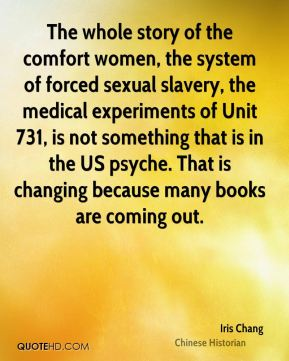 The whole story of the comfort women, the system of forced sexual slavery, the medical experiments of Unit 731, is not something that is in the US psyche. That is changing because many books are coming out.