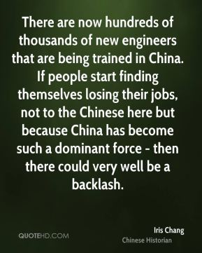 There are now hundreds of thousands of new engineers that are being trained in China. If people start finding themselves losing their jobs, not to the Chinese here but because China has become such a dominant force - then there could very well be a backlash.