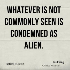 Whatever is not commonly seen is condemned as alien.