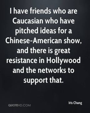 Iris Chang - I have friends who are Caucasian who have pitched ideas for a Chinese-American show, and there is great resistance in Hollywood and the networks to support that.