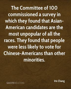 Iris Chang - The Committee of 100 commissioned a survey in which they found that Asian-American candidates are the most unpopular of all the races. They found that people were less likely to vote for Chinese-Americans than other minorities.